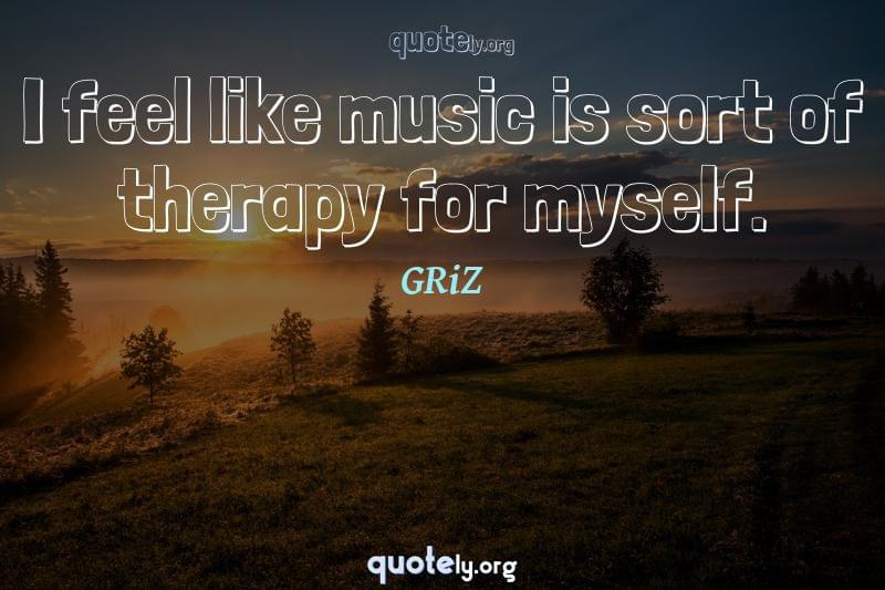 I feel like music is sort of therapy for myself. by GRiZ