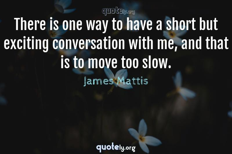 There is one way to have a short but exciting conversation with me, and that is to move too slow. by James Mattis