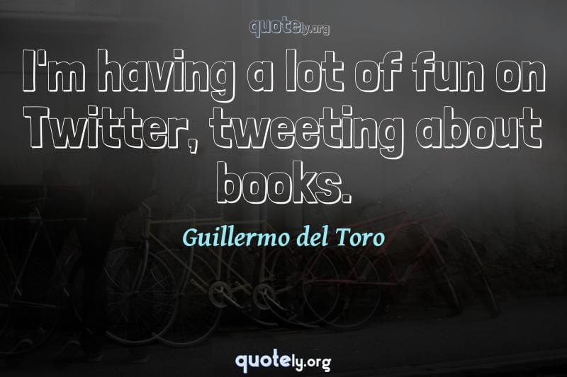 I'm having a lot of fun on Twitter, tweeting about books. by Guillermo del Toro