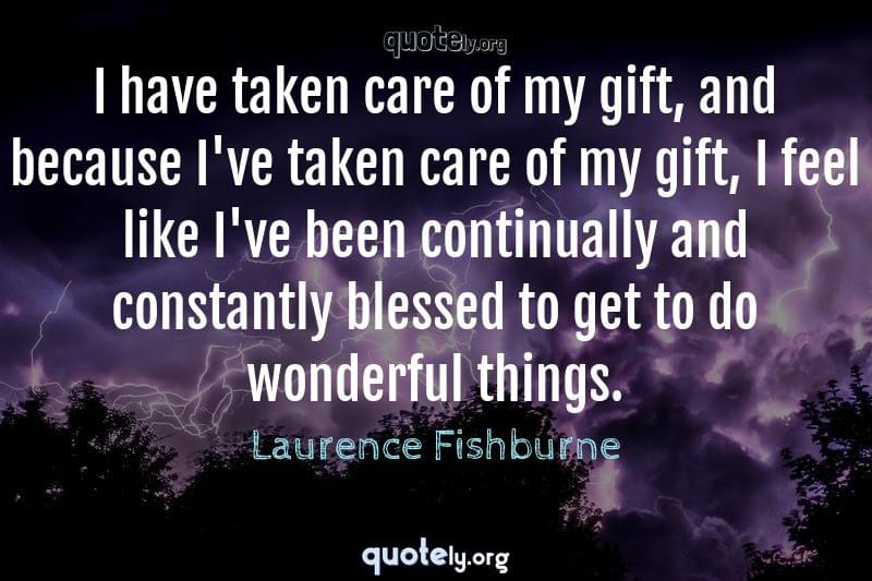 I have taken care of my gift, and because I've taken care of my gift, I feel like I've been continually and constantly blessed to get to do wonderful things. by Laurence Fishburne