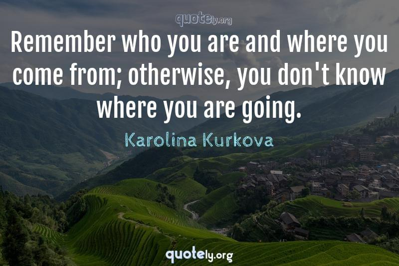 Remember who you are and where you come from; otherwise, you don't know where you are going. by Karolina Kurkova