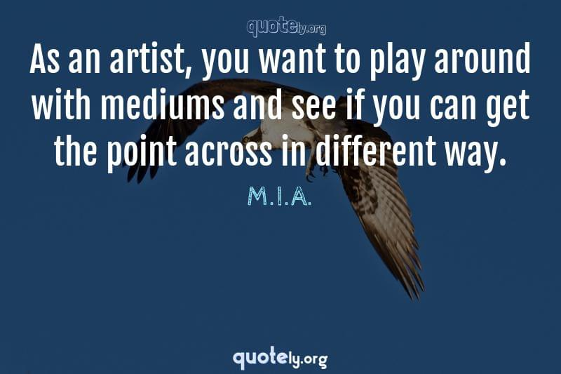 As an artist, you want to play around with mediums and see if you can get the point across in different way. by M.I.A.
