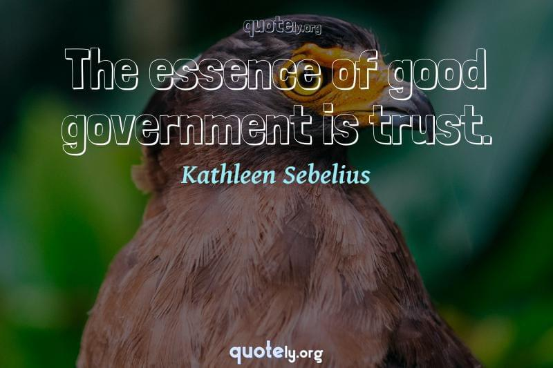 The essence of good government is trust. by Kathleen Sebelius