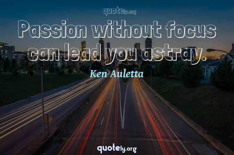 Passion without focus can lead you astray. by Ken Auletta