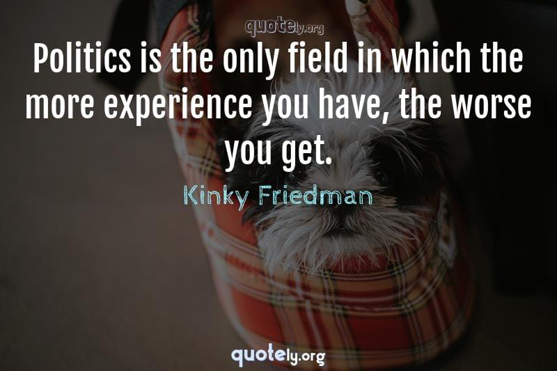 Politics is the only field in which the more experience you have, the worse you get. by Kinky Friedman
