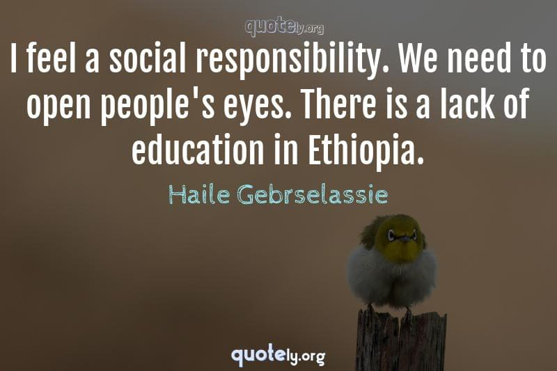 I feel a social responsibility. We need to open people's eyes. There is a lack of education in Ethiopia. by Haile Gebrselassie
