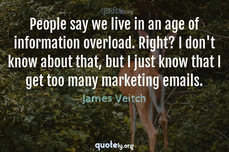 People say we live in an age of information overload. Right? I don't know about that, but I just know that I get too many marketing emails. by James Veitch
