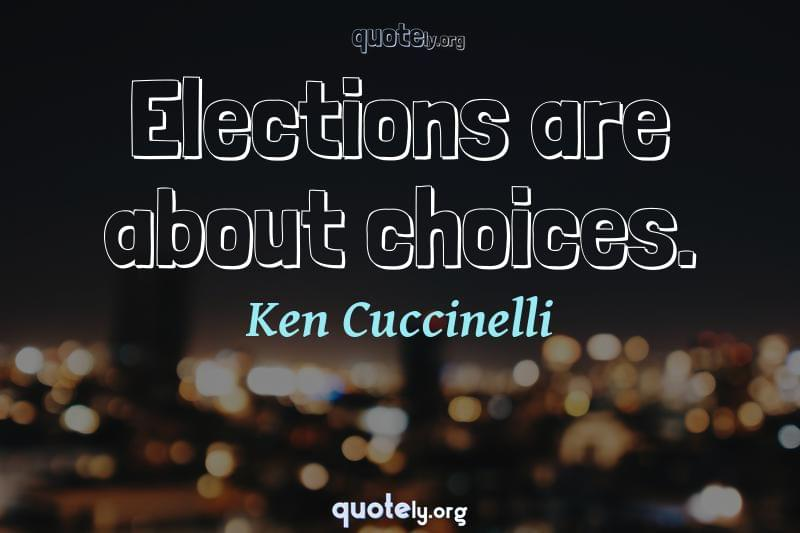 Elections are about choices. by Ken Cuccinelli