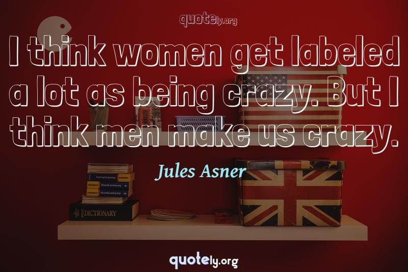 I think women get labeled a lot as being crazy. But I think men make us crazy. by Jules Asner