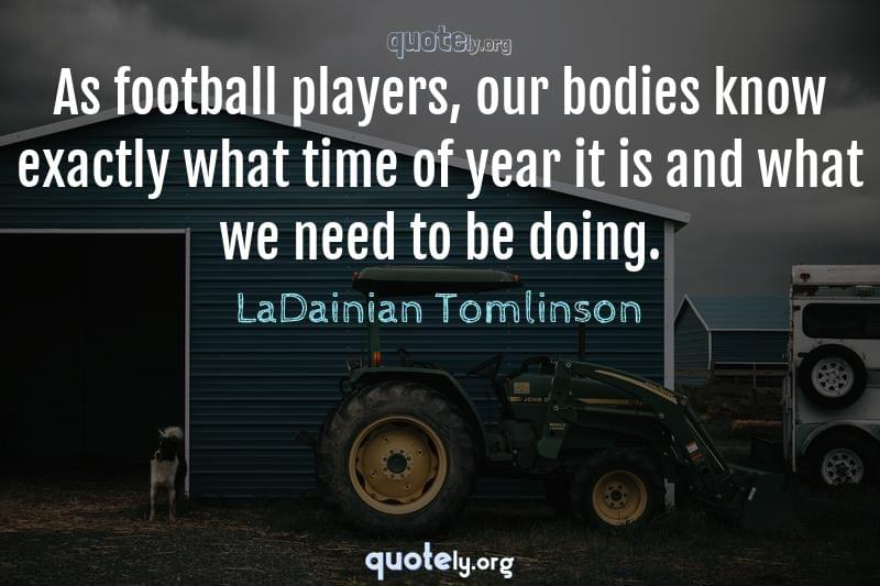As football players, our bodies know exactly what time of year it is and what we need to be doing. by LaDainian Tomlinson