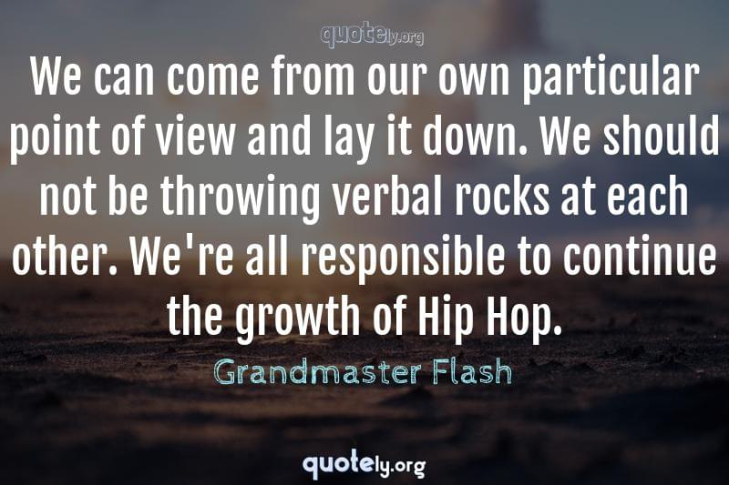 We can come from our own particular point of view and lay it down. We should not be throwing verbal rocks at each other. We're all responsible to continue the growth of Hip Hop. by Grandmaster Flash