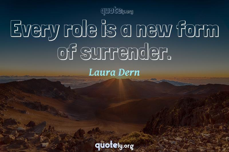 Every role is a new form of surrender. by Laura Dern