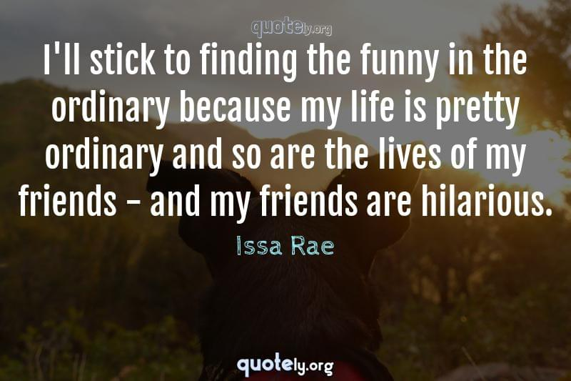 I'll stick to finding the funny in the ordinary because my life is pretty ordinary and so are the lives of my friends - and my friends are hilarious. by Issa Rae