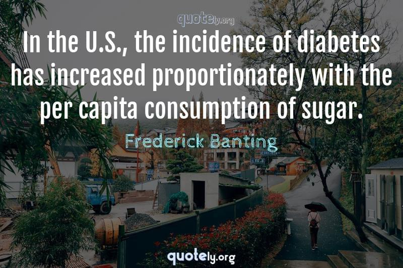 In the U.S., the incidence of diabetes has increased proportionately with the per capita consumption of sugar. by Frederick Banting