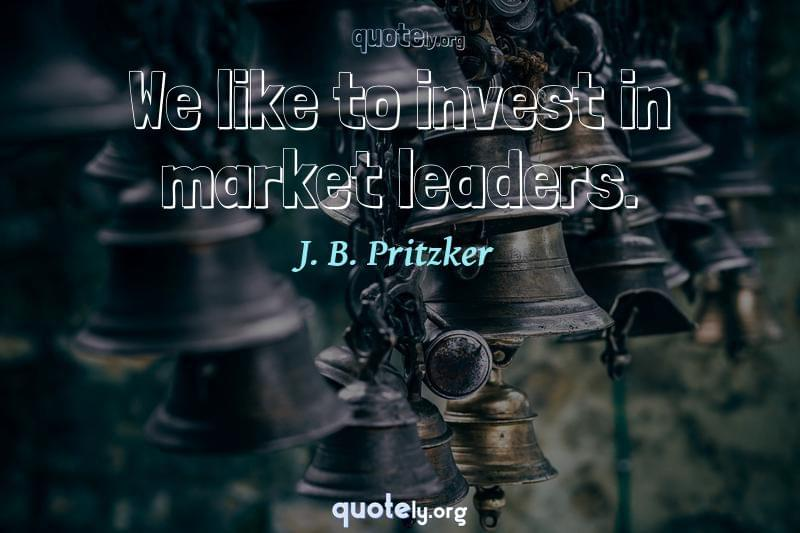 We like to invest in market leaders. by J. B. Pritzker