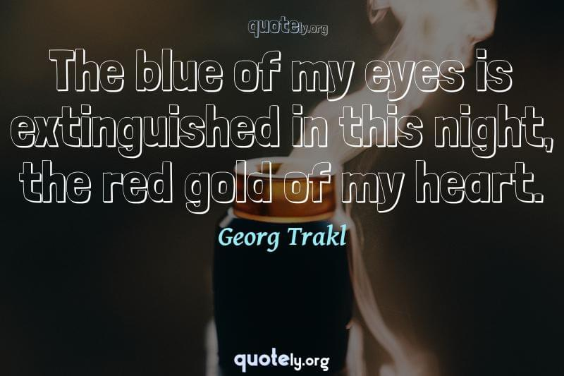 The blue of my eyes is extinguished in this night, the red gold of my heart. by Georg Trakl