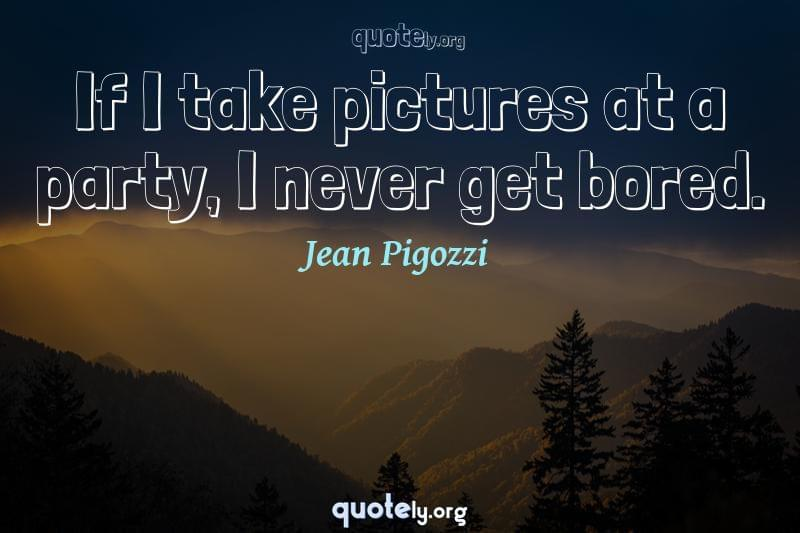 If I take pictures at a party, I never get bored. by Jean Pigozzi