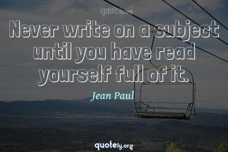 Never write on a subject until you have read yourself full of it. by Jean Paul