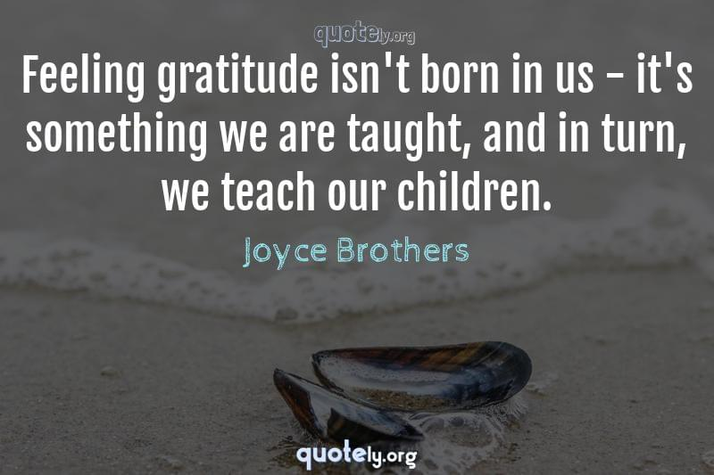 Feeling gratitude isn't born in us - it's something we are taught, and in turn, we teach our children. by Joyce Brothers