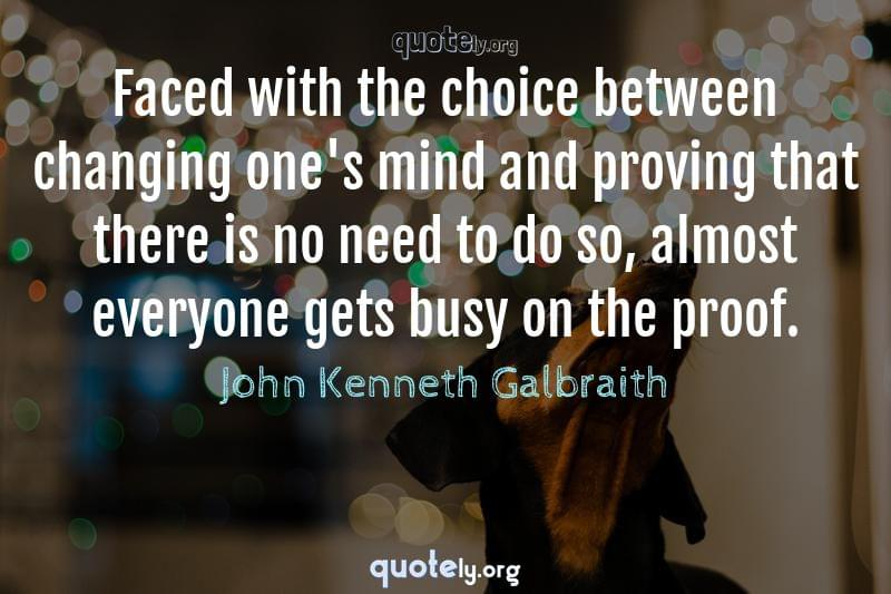 Faced with the choice between changing one's mind and proving that there is no need to do so, almost everyone gets busy on the proof. by John Kenneth Galbraith