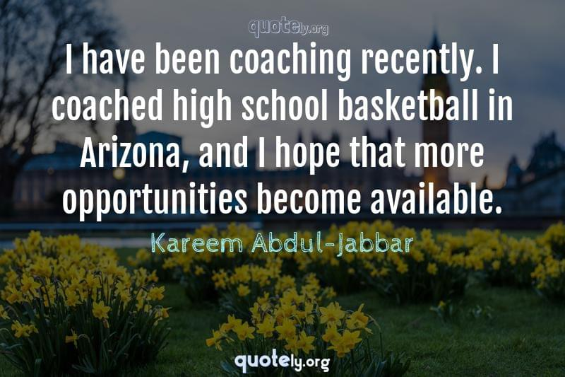 I have been coaching recently. I coached high school basketball in Arizona, and I hope that more opportunities become available. by Kareem Abdul-Jabbar