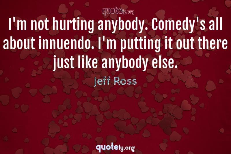 I'm not hurting anybody. Comedy's all about innuendo. I'm putting it out there just like anybody else. by Jeff Ross