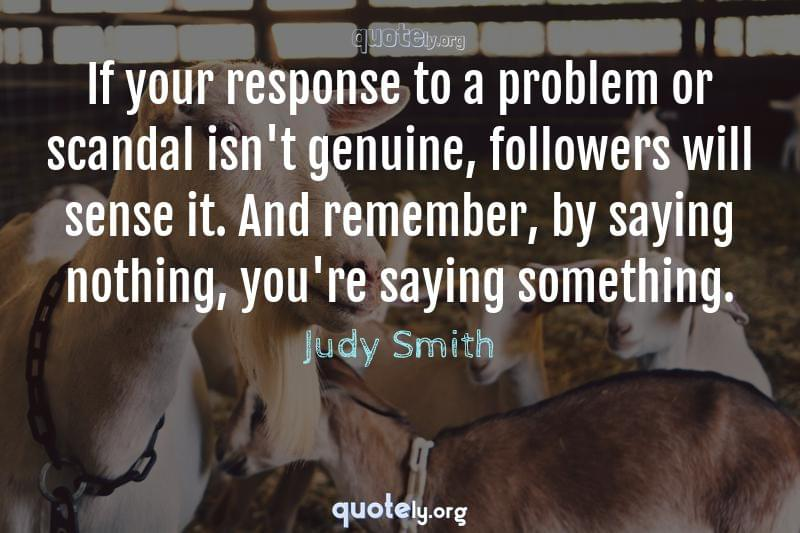 If your response to a problem or scandal isn't genuine, followers will sense it. And remember, by saying nothing, you're saying something. by Judy Smith