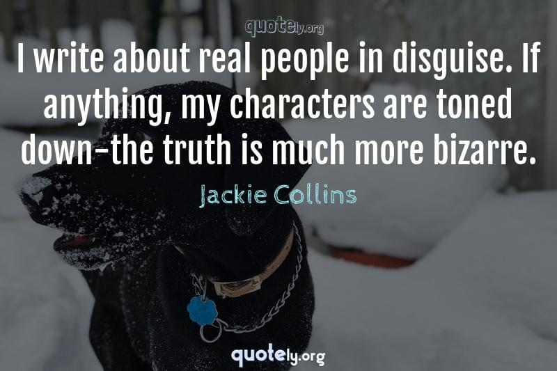 I write about real people in disguise. If anything, my characters are toned down-the truth is much more bizarre. by Jackie Collins