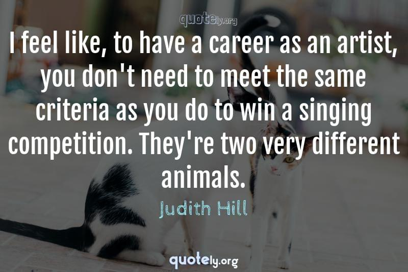 I feel like, to have a career as an artist, you don't need to meet the same criteria as you do to win a singing competition. They're two very different animals. by Judith Hill