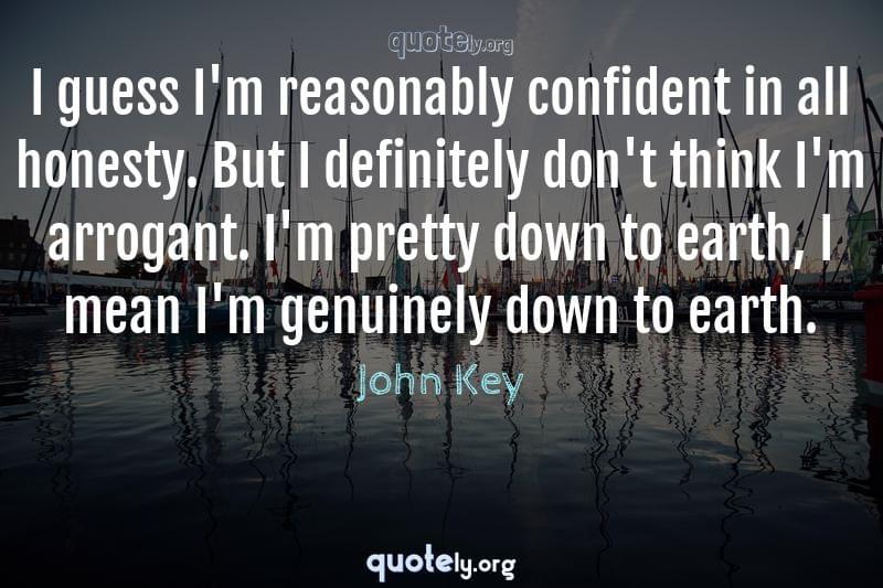 I guess I'm reasonably confident in all honesty. But I definitely don't think I'm arrogant. I'm pretty down to earth, I mean I'm genuinely down to earth. by John Key