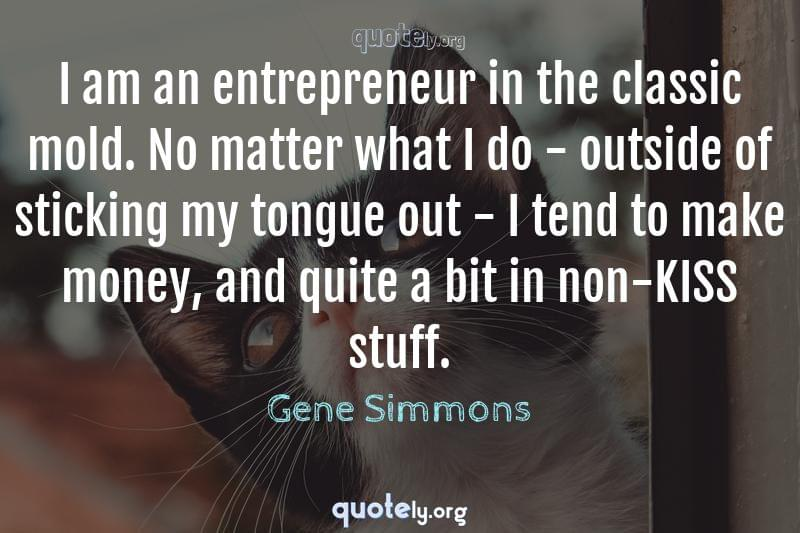 I am an entrepreneur in the classic mold. No matter what I do - outside of sticking my tongue out - I tend to make money, and quite a bit in non-KISS stuff. by Gene Simmons