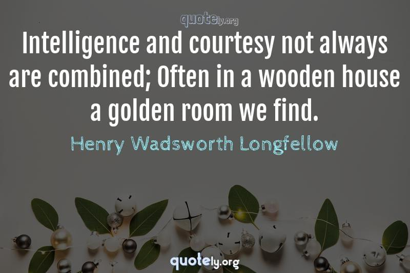 Intelligence and courtesy not always are combined; Often in a wooden house a golden room we find. by Henry Wadsworth Longfellow