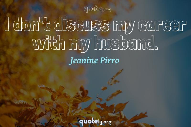 I don't discuss my career with my husband. by Jeanine Pirro