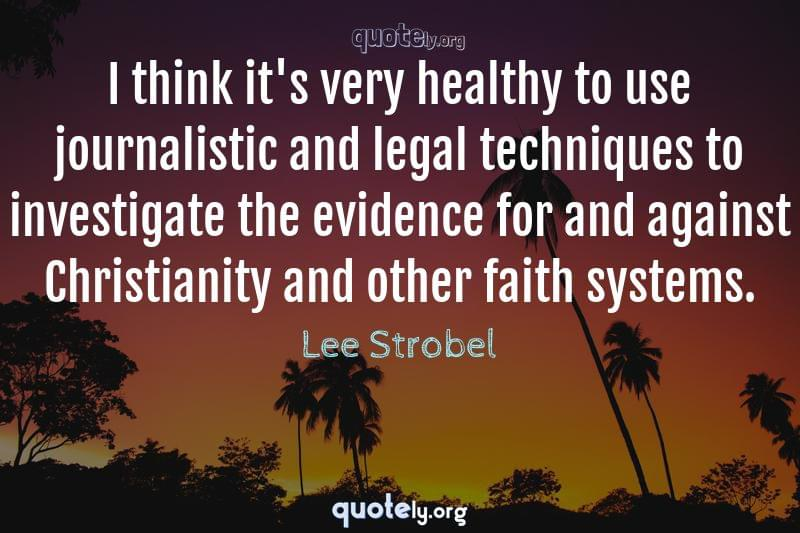 I think it's very healthy to use journalistic and legal techniques to investigate the evidence for and against Christianity and other faith systems. by Lee Strobel