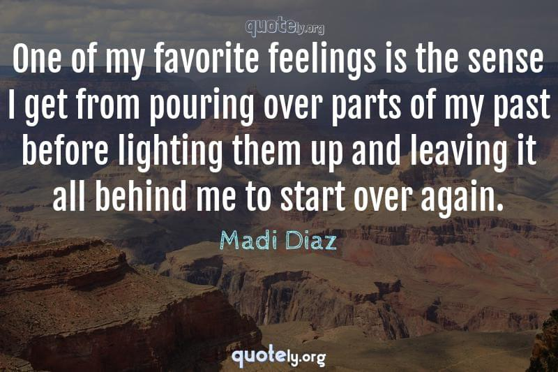 One of my favorite feelings is the sense I get from pouring over parts of my past before lighting them up and leaving it all behind me to start over again. by Madi Diaz