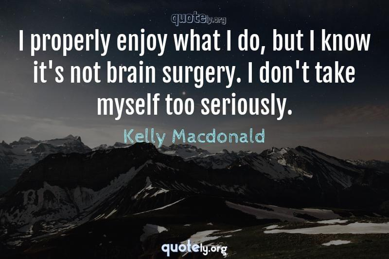 I properly enjoy what I do, but I know it's not brain surgery. I don't take myself too seriously. by Kelly Macdonald