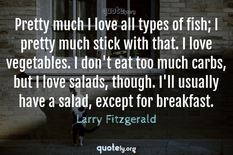 Pretty much I love all types of fish; I pretty much stick with that. I love vegetables. I don't eat too much carbs, but I love salads, though. I'll usually have a salad, except for breakfast. by Larry Fitzgerald