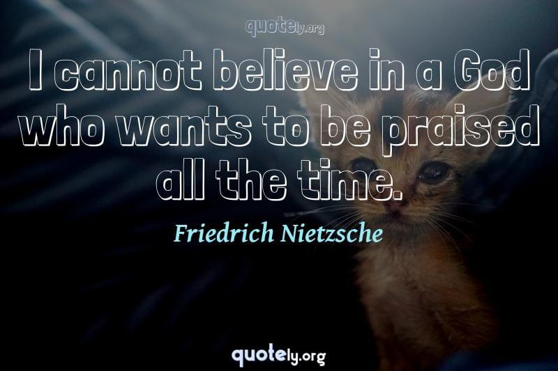 I cannot believe in a God who wants to be praised all the time. by Friedrich Nietzsche