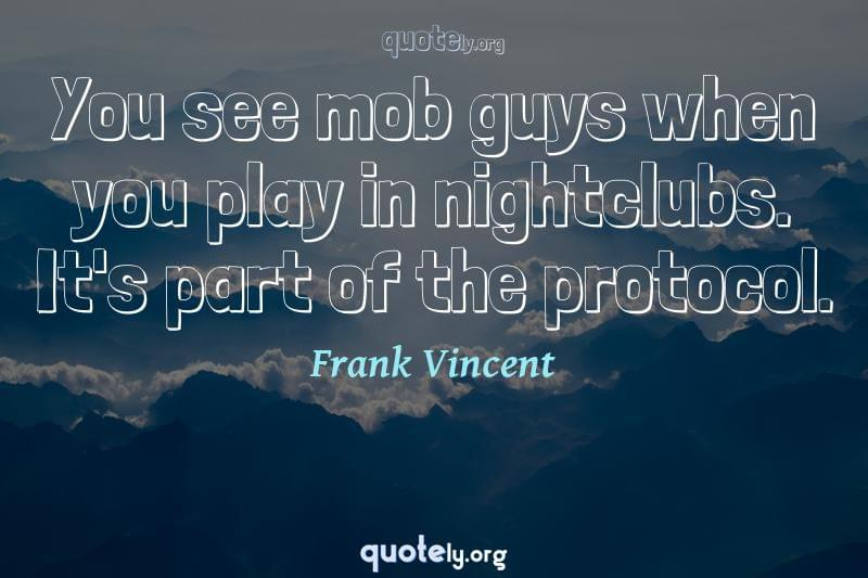 You see mob guys when you play in nightclubs. It's part of the protocol. by Frank Vincent
