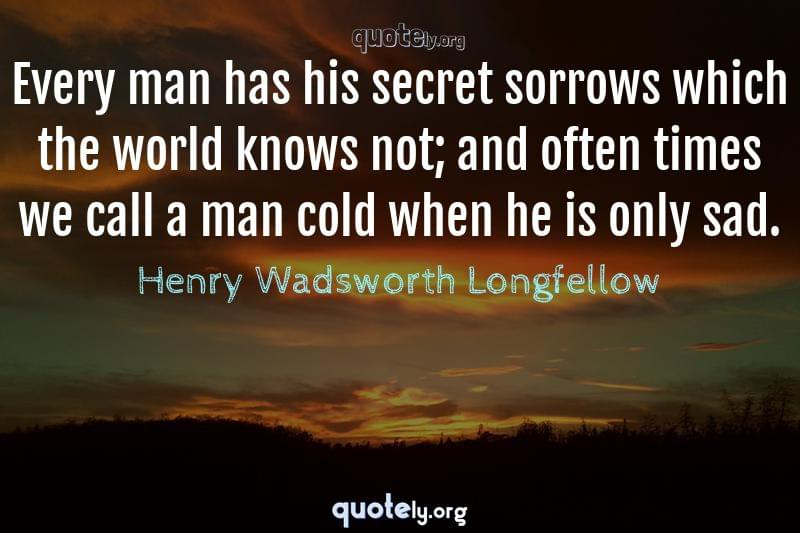 Every man has his secret sorrows which the world knows not; and often times we call a man cold when he is only sad. by Henry Wadsworth Longfellow