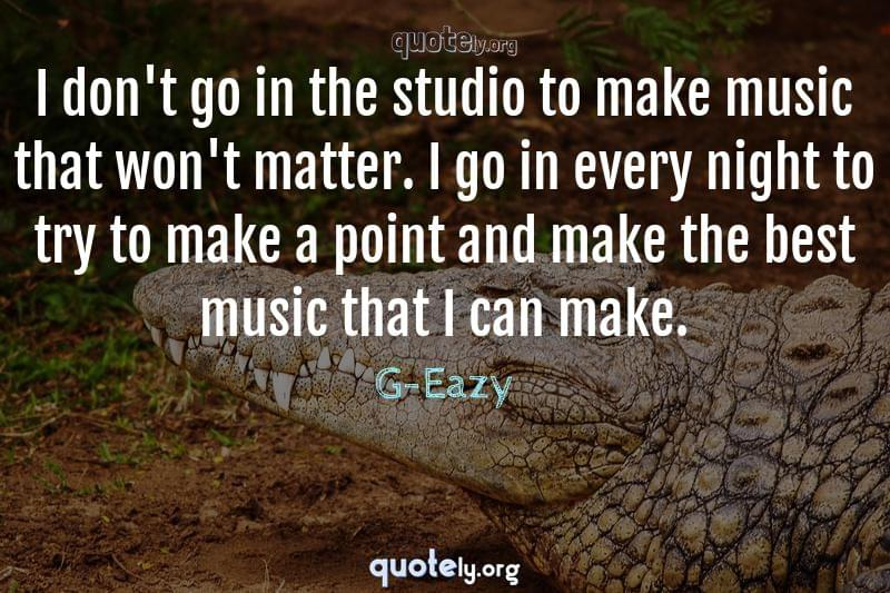 I don't go in the studio to make music that won't matter. I go in every night to try to make a point and make the best music that I can make. by G-Eazy