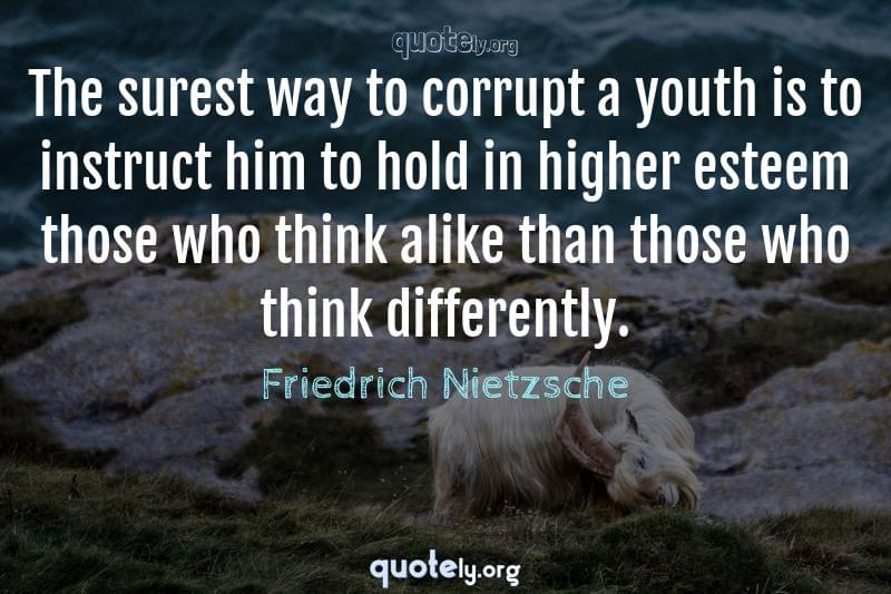The surest way to corrupt a youth is to instruct him to hold in higher esteem those who think alike than those who think differently. by Friedrich Nietzsche