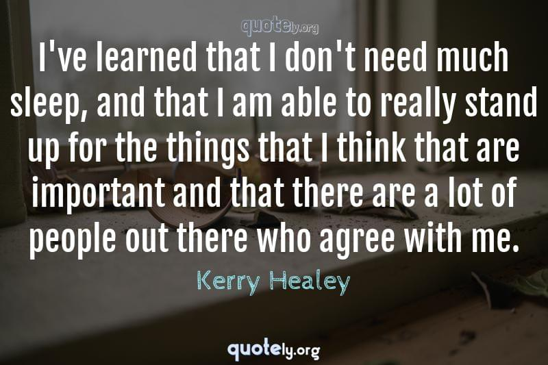 I've learned that I don't need much sleep, and that I am able to really stand up for the things that I think that are important and that there are a lot of people out there who agree with me. by Kerry Healey