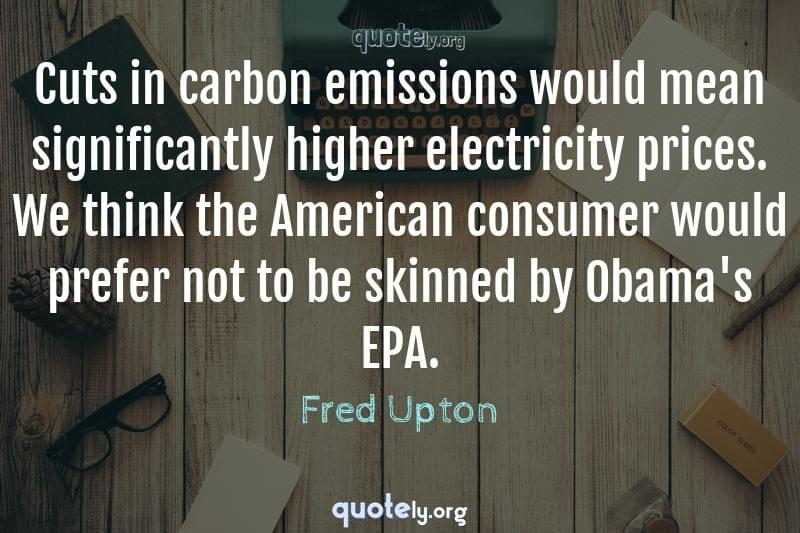 Cuts in carbon emissions would mean significantly higher electricity prices. We think the American consumer would prefer not to be skinned by Obama's EPA. by Fred Upton