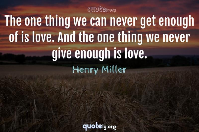 The one thing we can never get enough of is love. And the one thing we never give enough is love. by Henry Miller