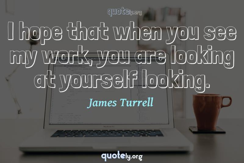 I hope that when you see my work, you are looking at yourself looking. by James Turrell