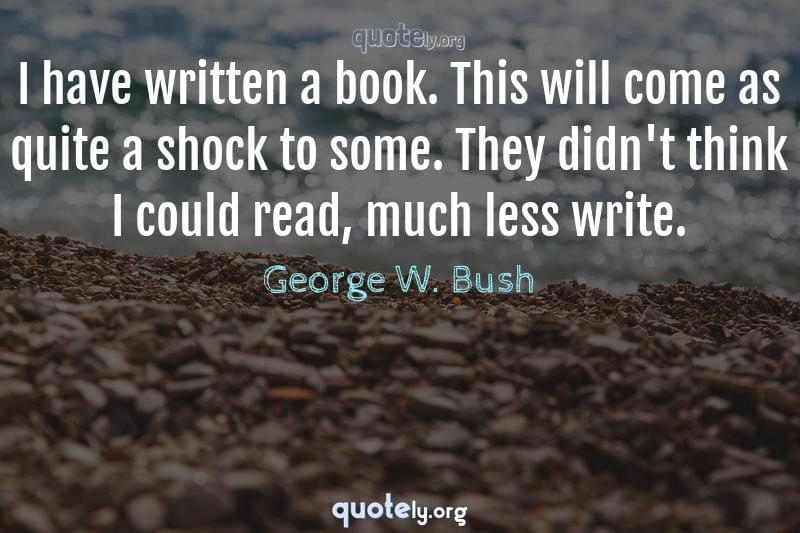 I have written a book. This will come as quite a shock to some. They didn't think I could read, much less write. by George W. Bush