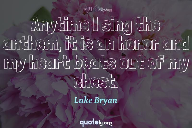 Anytime I sing the anthem, it is an honor and my heart beats out of my chest. by Luke Bryan