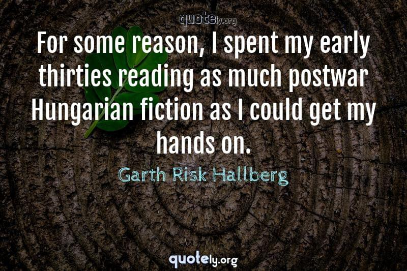 For some reason, I spent my early thirties reading as much postwar Hungarian fiction as I could get my hands on. by Garth Risk Hallberg