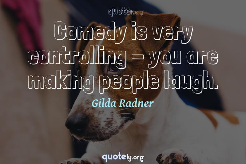 Comedy is very controlling - you are making people laugh. by Gilda Radner